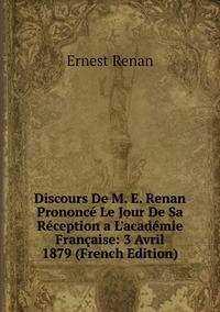 Книга под заказ: «Discours De M. E. Renan Prononcé Le Jour De Sa Réception a L'académie Française: 3 Avril 1879 (French Edition)»