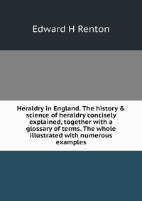 Книга под заказ: «Heraldry in England. The history & science of heraldry concisely explained, together with a glossary of terms. The whole illustrated with numerous examples»