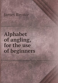 Книга под заказ: «Alphabet of angling, for the use of beginners»