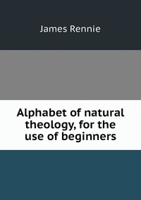 Книга под заказ: «Alphabet of natural theology, for the use of beginners»