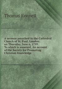 Книга под заказ: «A sermon preached in the Cathedral Church of St. Paul, London: on Thursday, June 6, 1799 . To which is annexed, An account of the Society for Promoting Christian Knowledge»