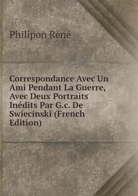 Книга под заказ: «Correspondance Avec Un Ami Pendant La Guerre, Avec Deux Portraits Inédits Par G.c. De Swiecinski (French Edition)»