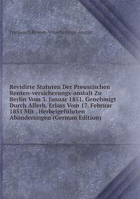 Книга под заказ: «Revidirte Statuten Der Preussischen Renten-versicherungs-anstalt Zu Berlin Vom 3. Januar 1851, Genehmigt Durch Allerh. Erlass Vom 17. Februar 1851 Mit . Herbeigeführten Abänderungen (German Edition)»