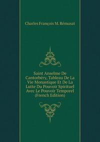Saint Anselme De Cantorbéry, Tableau De La Vie Monastique Et De La Lutte Du Pouvoir Spirituel Avec Le Pouvoir Temporel (French Edition), Charles Francois M. Remusat обложка-превью