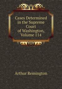 Cases Determined in the Supreme Court of Washington, Volume 114, Arthur Remington обложка-превью