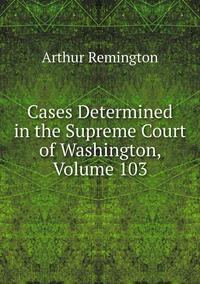 Книга под заказ: «Cases Determined in the Supreme Court of Washington, Volume 103»