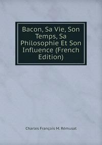 Bacon, Sa Vie, Son Temps, Sa Philosophie Et Son Influence (French Edition), Charles Francois M. Remusat обложка-превью