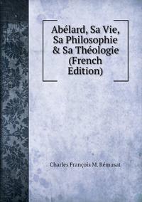 Книга под заказ: «Abélard, Sa Vie, Sa Philosophie & Sa Théologie (French Edition)»