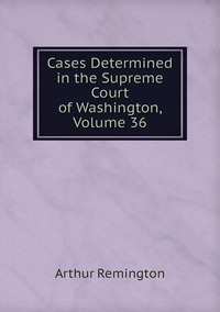 Cases Determined in the Supreme Court of Washington, Volume 36, Arthur Remington обложка-превью