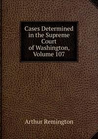 Cases Determined in the Supreme Court of Washington, Volume 107, Arthur Remington обложка-превью
