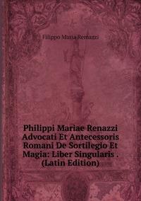Книга под заказ: «Philippi Mariae Renazzi Advocati Et Antecessoris Romani De Sortilegio Et Magia: Liber Singularis . (Latin Edition)»