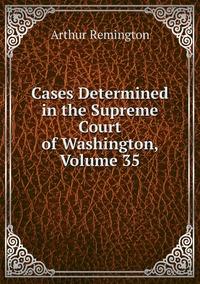 Cases Determined in the Supreme Court of Washington, Volume 35, Arthur Remington обложка-превью