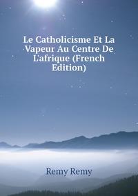 Книга под заказ: «Le Catholicisme Et La Vapeur Au Centre De L'afrique (French Edition)»