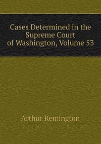 Cases Determined in the Supreme Court of Washington, Volume 53, Arthur Remington обложка-превью