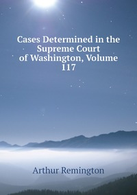 Cases Determined in the Supreme Court of Washington, Volume 117, Arthur Remington обложка-превью