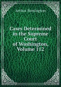 Cases Determined in the Supreme Court of Washington, Volume 112, Arthur Remington обложка-превью