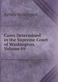Книга под заказ: «Cases Determined in the Supreme Court of Washington, Volume 69»