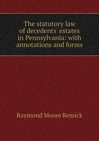 Книга под заказ: «The statutory law of decedents' estates in Pennsylvania: with annotations and forms»