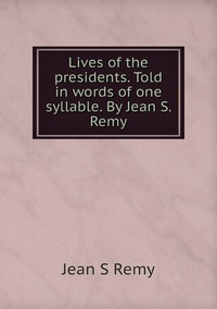 Книга под заказ: «Lives of the presidents. Told in words of one syllable. By Jean S. Remy»