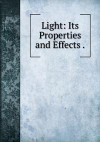 Книга под заказ: «Light: Its Properties and Effects .»