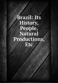 Книга под заказ: «Brazil: Its History, People, Natural Productions, Etc»