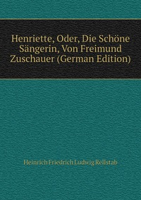 Henriette, Oder, Die Schöne Sängerin, Von Freimund Zuschauer (German Edition), Heinrich Friedrich Ludwig Rellstab обложка-превью