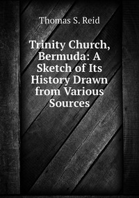 Книга под заказ: «Trinity Church, Bermuda: A Sketch of Its History Drawn from Various Sources»