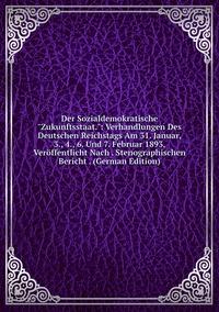 """Книга под заказ: «Der Sozialdemokratische """"Zukunftsstaat."""": Verhandlungen Des Deutschen Reichstags Am 31. Januar, 3., 4., 6. Und 7. Februar 1893, Veröffentlicht Nach . Stenographischen Bericht . (German Edition)»"""