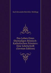 Книга под заказ: «Das Leben Eines Ehemaligen Römisch-Katholischen Priesters: Eine Jubelschrift (German Edition)»