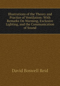 Книга под заказ: «Illustrations of the Theory and Practice of Ventilation: With Remarks On Warming, Exclusive Lighting, and the Communication of Sound»