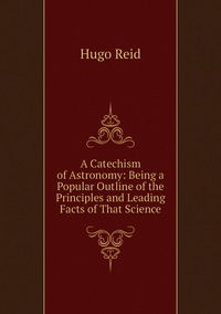 A Catechism of Astronomy: Being a Popular Outline of the Principles and Leading Facts of That Science, Hugo Reid обложка-превью