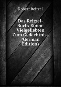 Книга под заказ: «Das Reitzel-Buch: Einem Vielgeliebten Zum Gedächtniss (German Edition)»