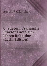 C. Suetoni Tranquilli Praeter Caesarum Libros Reliquiae (Latin Edition), August Reifferscheid обложка-превью