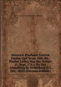 Книга под заказ: «Heinrich Eberhard Gottlob Paulus Und Seine Zeit: Bd.: Paulus' Leben Von Der Geburt (1. Sept, 1761) Bis Zur Anstellung in Heidelberg (13. Dec, 1810) (German Edition)»