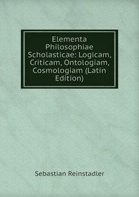 Elementa Philosophiae Scholasticae: Logicam, Criticam, Ontologiam, Cosmologiam (Latin Edition), Sebastian Reinstadler обложка-превью