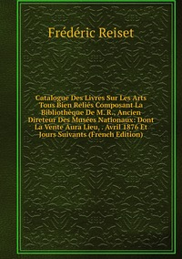 Книга под заказ: «Catalogue Des Livres Sur Les Arts Tous Bien Reliés Composant La Bibliothèque De M. R., Ancien Direteur Des Musées Nationaux: Dont La Vente Aura Lieu, . Avril 1876 Et Jours Suivants (French Edition)»