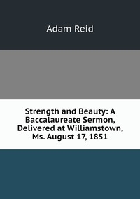 Strength and Beauty: A Baccalaureate Sermon, Delivered at Williamstown, Ms. August 17, 1851, Adam Reid обложка-превью