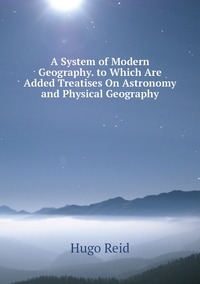 A System of Modern Geography. to Which Are Added Treatises On Astronomy and Physical Geography, Hugo Reid обложка-превью