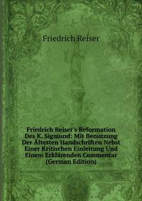 Книга под заказ: «Friedrich Reiser's Reformation Des K. Sigmund: Mit Benutzung Der Ältesten Handschriften Nebst Einer Kritischen Einleitung Und Einem Erklärenden Commentar (German Edition)»