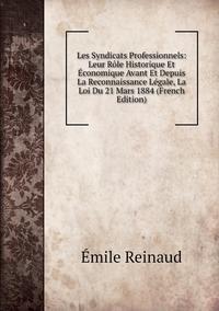 Книга под заказ: «Les Syndicats Professionnels: Leur Rôle Historique Et Économique Avant Et Depuis La Reconnaissance Légale, La Loi Du 21 Mars 1884 (French Edition)»