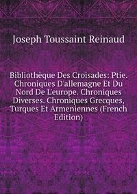 Книга под заказ: «Bibliothèque Des Croisades: Ptie. Chroniques D'allemagne Et Du Nord De L'europe. Chroniques Diverses. Chroniques Grecques, Turques Et Armeniennes (French Edition)»