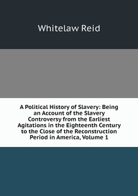 Книга под заказ: «A Political History of Slavery: Being an Account of the Slavery Controversy from the Earliest Agitations in the Eighteenth Century to the Close of the Reconstruction Period in America, Volume 1»