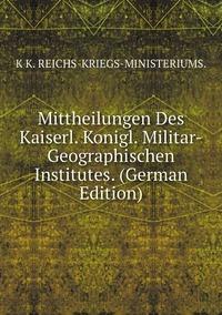 Книга под заказ: «Mittheilungen Des Kaiserl. Konigl. Militar-Geographischen Institutes. (German Edition)»