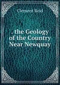 . the Geology of the Country Near Newquay, Reid Clement обложка-превью