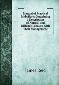 Manual of Practical Midwifery: Containing a Description of Natural and Difficult Labours, with Their Management, James Reid обложка-превью