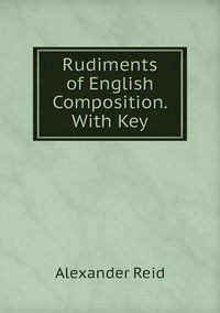 Rudiments of English Composition. With Key, Alexander Reid обложка-превью