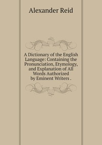 A Dictionary of the English Language: Containing the Pronunciation, Etymology, and Explanation of All Words Authorized by Eminent Writers ., Alexander Reid обложка-превью