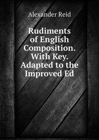 Rudiments of English Composition. With Key. Adapted to the Improved Ed, Alexander Reid обложка-превью