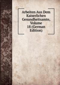 Книга под заказ: «Arbeiten Aus Dem Kaiserlichen Gesundheitsamte, Volume 18 (German Edition)»