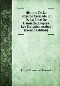 Книга под заказ: «Histoire De La Sixième Croisade Et De La Prise De Damiette, D'aprés Les Écrivains Arabes (French Edition)»